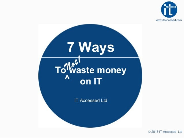www.itaccessed.com  7 Ways t! o  To N waste money ^ on IT IT Accessed Ltd  © 2013 IT Accessed Ltd