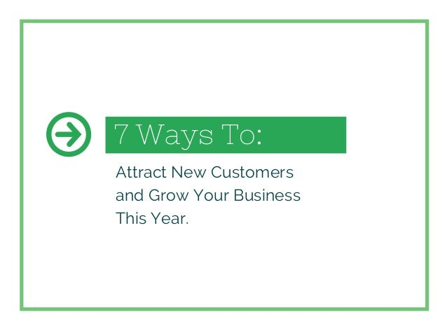 7 Ways To: Attract New Customers and Grow Your Business This Year.
