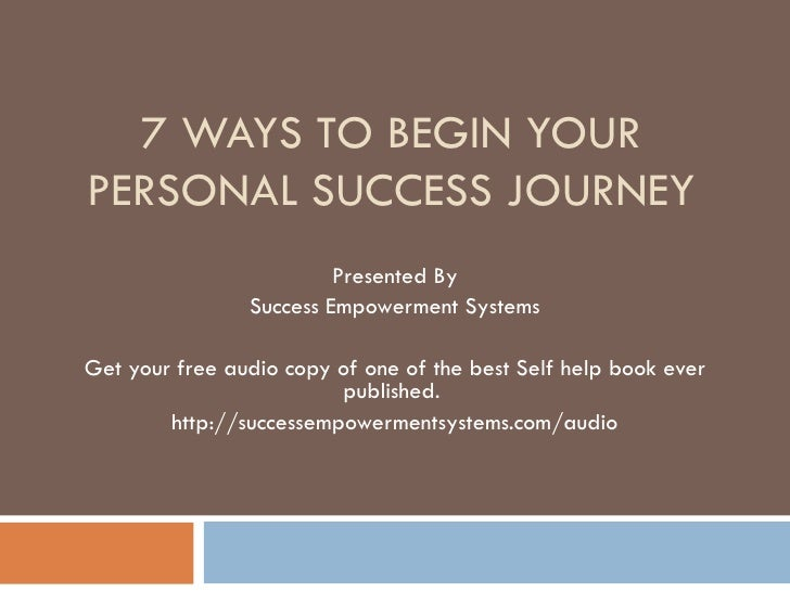 7 WAYS TO BEGIN YOUR PERSONAL SUCCESS JOURNEY Presented By Success Empowerment Systems Get your free audio copy of one of ...
