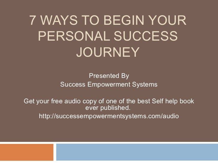 7 WAYS TO BEGIN YOUR  PERSONAL SUCCESS       JOURNEY                    Presented By            Success Empowerment System...