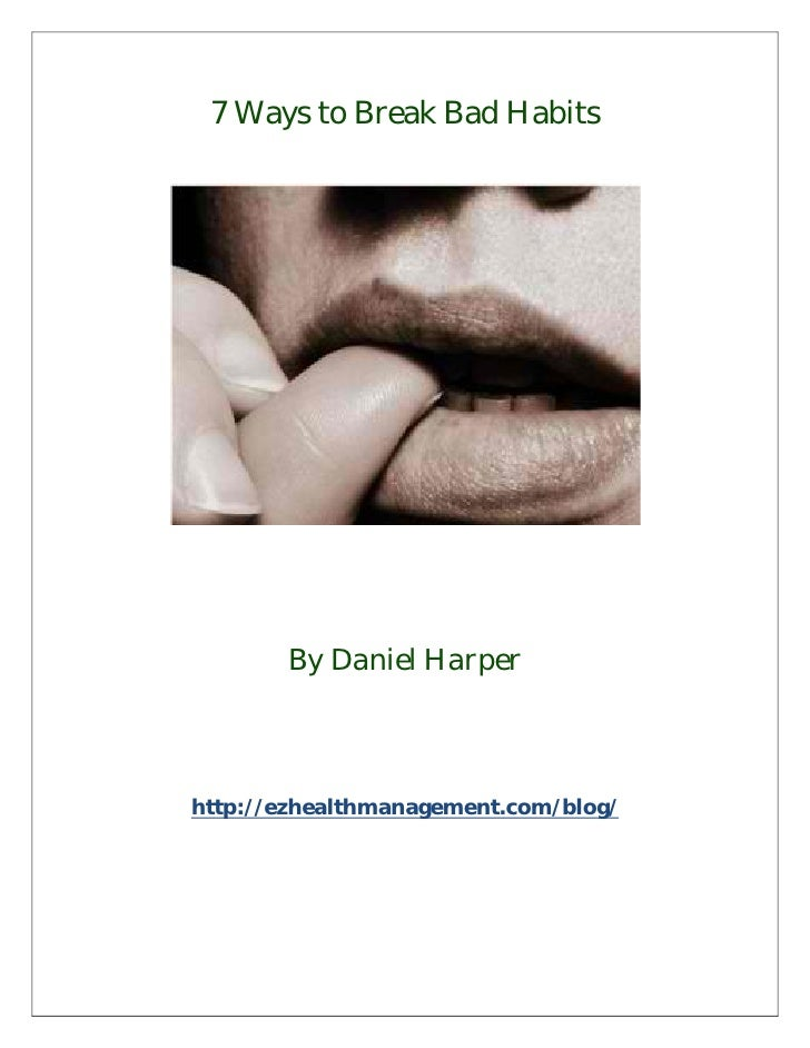 7 Ways to Break Bad Habits       By Daniel Harperhttp://ezhealthmanagement.com/blog/