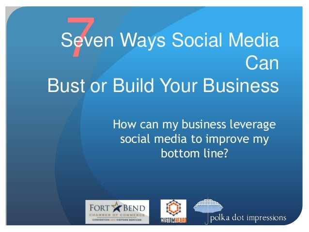 7  Seven Ways Social Media  How can my business leverage  social media to improve my  bottom line?  Can  Bust or Build You...