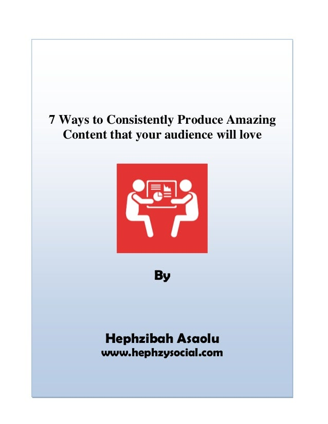7 Ways to Consistently Produce Amazing Content that your audience will love By Hephzibah Asaolu www.hephzysocial.com