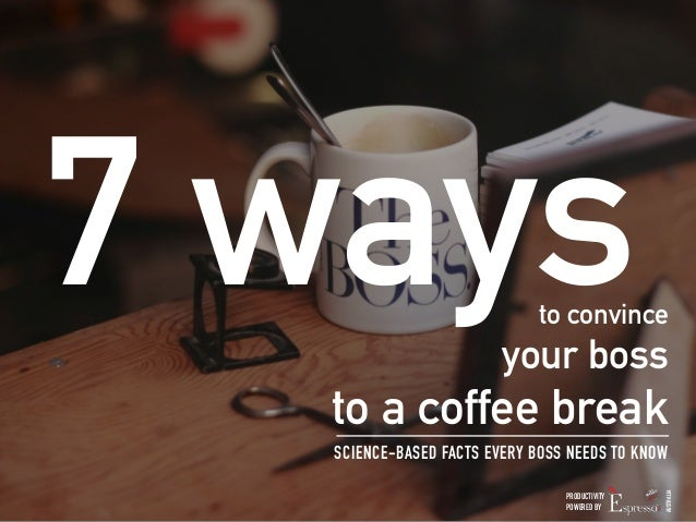 7 ways  to convince  your boss  to a coffee break  SCIENCE-BASED FACTS EVERY BOSS NEEDS TO KNOW  PRODUCTIVITY  POWERED BY ...