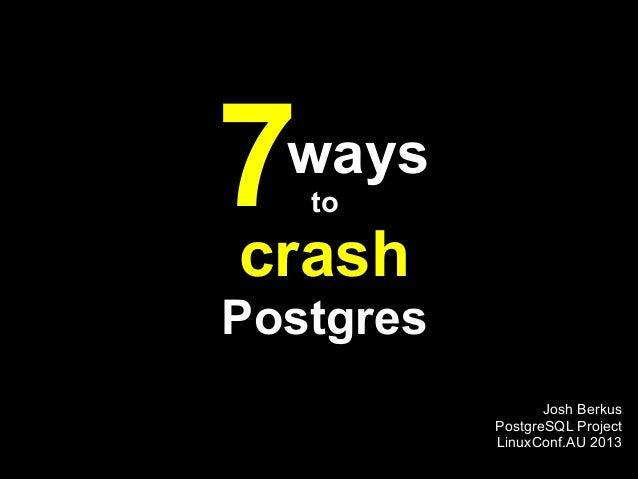 7 ways   tocrashPostgres                  Josh Berkus           PostgreSQL Project           LinuxConf.AU 2013