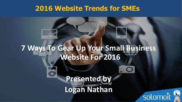 7 Ways To Gear Up Your Small Business Website For 2016 Presented by Logan Nathan 2016 Website Trends for SMEs