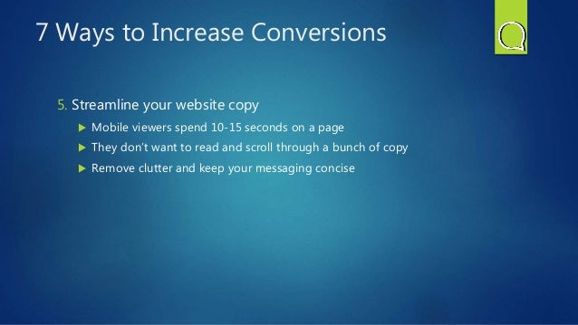 7 Ways to Increase Conversions 5. Streamline your website copy  Mobile viewers spend 10-15 seconds on a page  They don't...