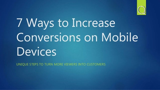 7 Ways to Increase Conversions on Mobile Devices UNIQUE STEPS TO TURN MORE VIEWERS INTO CUSTOMERS