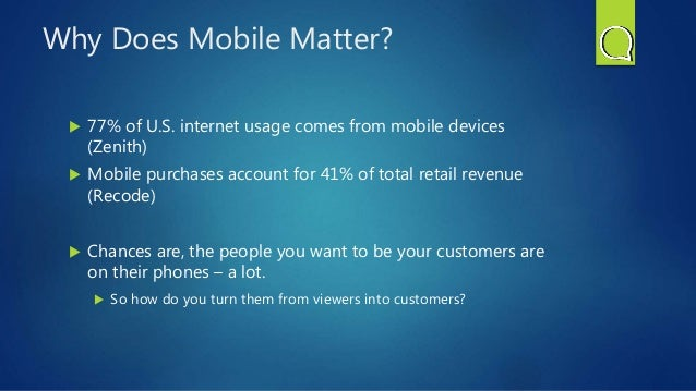 Why Does Mobile Matter?  77% of U.S. internet usage comes from mobile devices (Zenith)  Mobile purchases account for 41%...