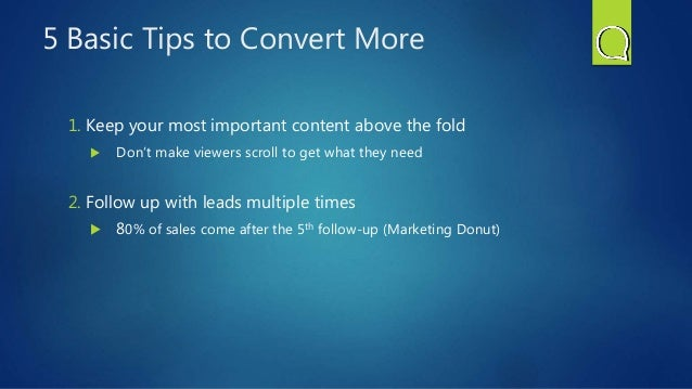 5 Basic Tips to Convert More 1. Keep your most important content above the fold  Don't make viewers scroll to get what th...