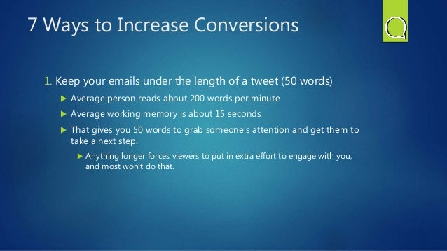 7 Ways to Increase Conversions 1. Keep your emails under the length of a tweet (50 words)  Average person reads about 200...