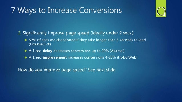 7 Ways to Increase Conversions 2. Significantly improve page speed (ideally under 2 secs.)  53% of sites are abandoned if...