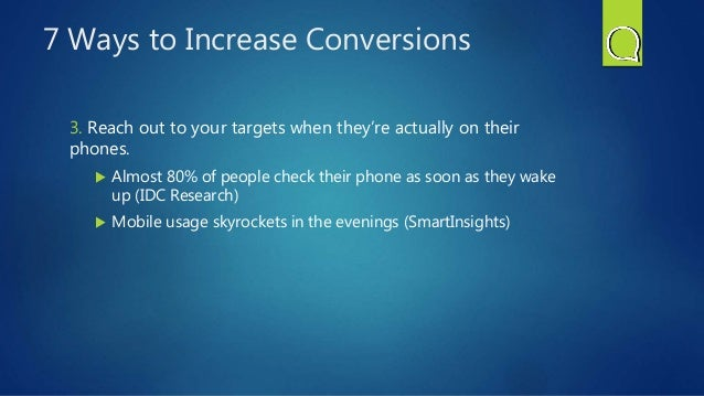 7 Ways to Increase Conversions 3. Reach out to your targets when they're actually on their phones.  Almost 80% of people ...