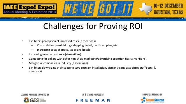 Challenges for Proving ROI •  • • • •  Exhibitors perception of increased costs (7 mentions) – Costs relating to exhibitin...