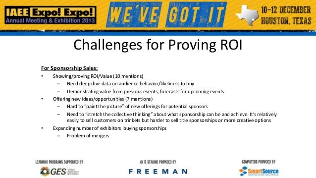 Challenges for Proving ROI For Sponsorship Sales: •  •  •  Showing/proving ROI/Value (10 mentions) – Need deep dive data o...