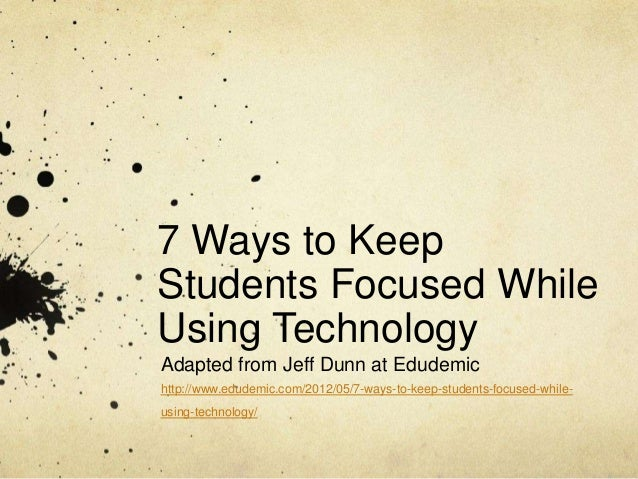 7 Ways to Keep Students Focused While Using Technology Adapted from Jeff Dunn at Edudemic http://www.edudemic.com/2012/05/...
