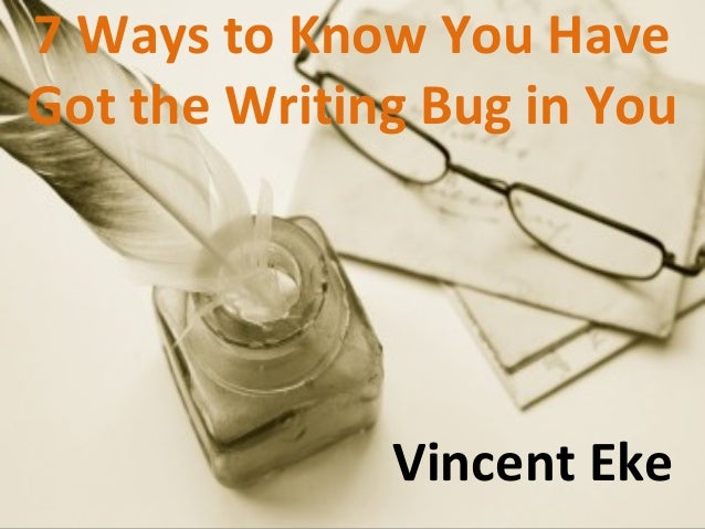 7 Ways to Know You HaveGot the Writing Bug in You              Vincent Eke