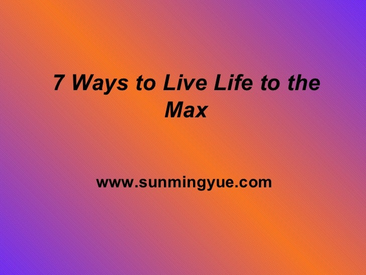 7 Ways to Live Life to the Max www.sunmingyue.com