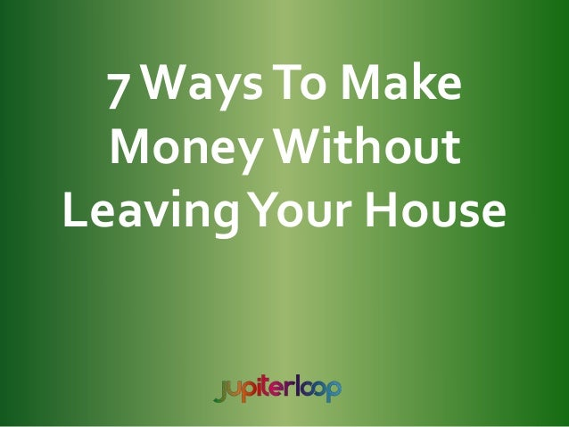 7WaysTo Make Money Without LeavingYour House