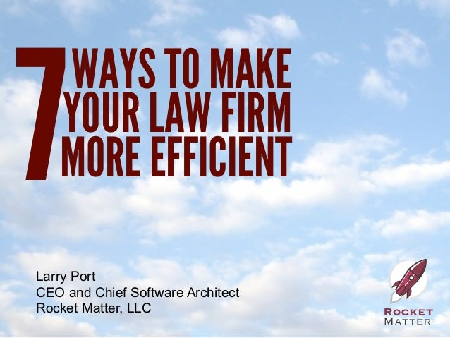 7   WAYS TO MAKE   YOUR LAW FIRM   MORE EFFICIENTLarry PortCEO and Chief Software ArchitectRocket Matter, LLC