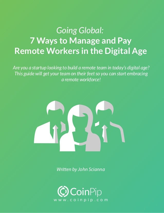 w w w . c o i n p i p . c o m Going Global: 7 Ways to Manage and Pay Remote Workers in the Digital Age Written by John Sci...