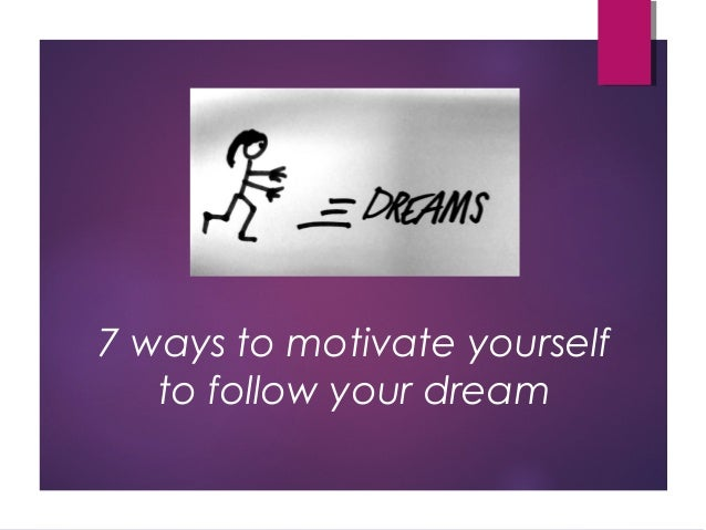 7 ways to motivate yourself to follow your dream