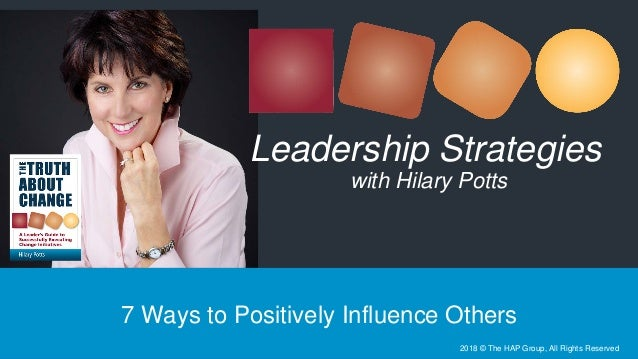 7 Ways to Positively Influence Others Leadership Strategies with Hilary Potts 2018 © The HAP Group, All Rights Reserved