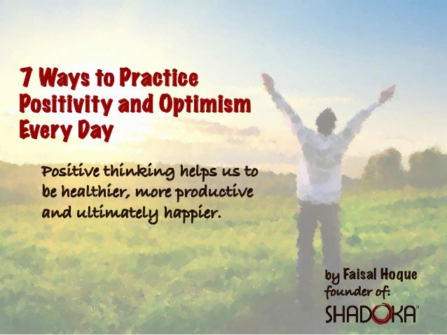 by Faisal Hoque founder of: 7 Ways to Practice Positivity and Optimism Every Day Positive thinking helps us to be healthie...
