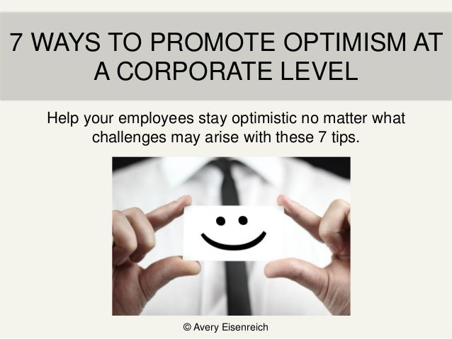 7 WAYS TO PROMOTE OPTIMISM AT A CORPORATE LEVEL © Avery Eisenreich Help your employees stay optimistic no matter what chal...