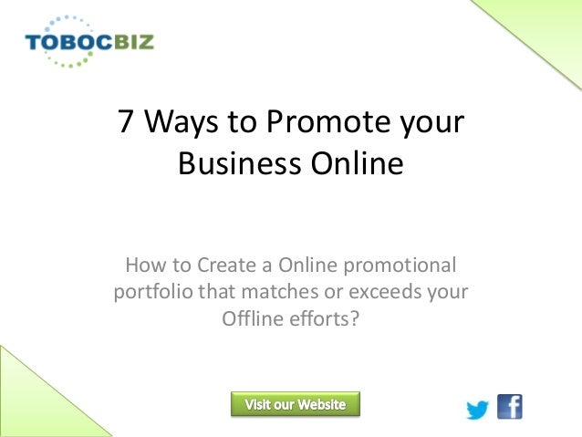 7 Ways to Promote yourBusiness OnlineHow to Create a Online promotionalportfolio that matches or exceeds yourOffline effor...