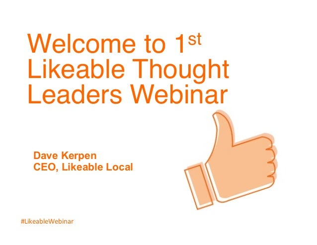 Welcome to 1st  Likeable Thought  Leaders Webinar!  Dave Kerpen  CEO, Likeable Local  !  #LikeableWebinar