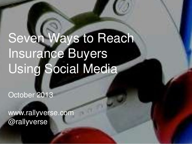 Seven Ways to Reach Insurance Buyers Using Social Media October 2013 www.rallyverse.com @rallyverse
