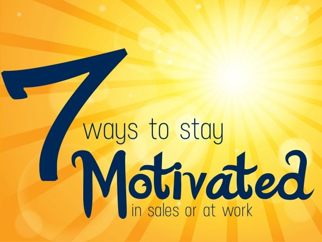 7ways to stay Motivatedin sales or at work
