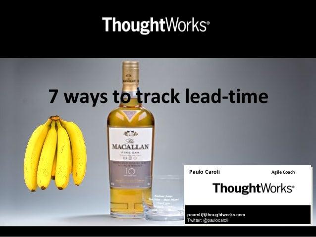 7 ways to track lead-timePaulo Caroli Agile Coachpcaroli@thoughtworks.comTwitter: @paulocaroli