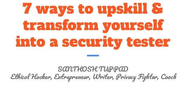 7 ways to upskill & transform yourself into a security tester SANTHOSH TUPPAD E H , E , W , P F , C
