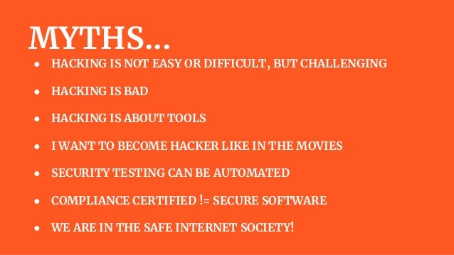 MYTHS... ● HACKING IS NOT EASY OR DIFFICULT, BUT CHALLENGING ● HACKING IS BAD ● HACKING IS ABOUT TOOLS ● I WANT TO BECOME ...
