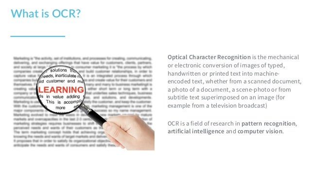 Optical Character Recognition is the mechanical or electronic conversion of images of typed, handwritten or printed text i...
