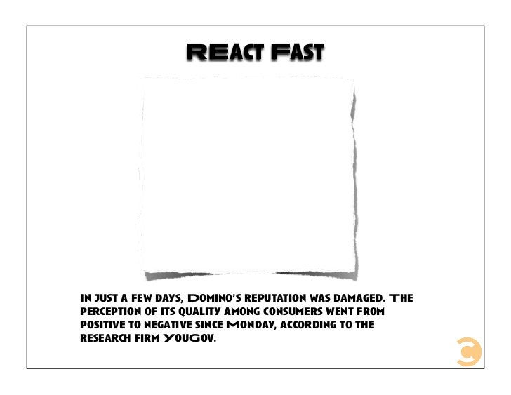 REact Fast     In just a few days, Domino's reputation was damaged. The perception of its quality among consumers went fro...