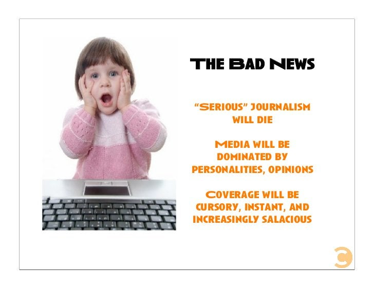 """The Bad News  """"Serious"""" journalism       will die      Media will be     dominated by personalities, opinions     Coverage..."""
