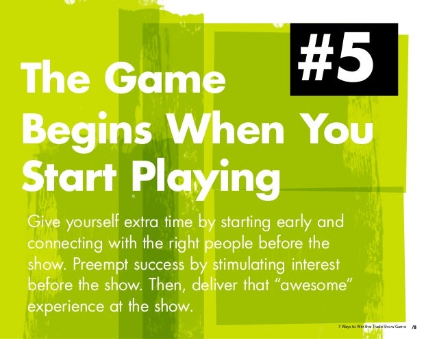 Give yourself extra time by starting early and connecting with the right people before the show. Preempt success by stimul...