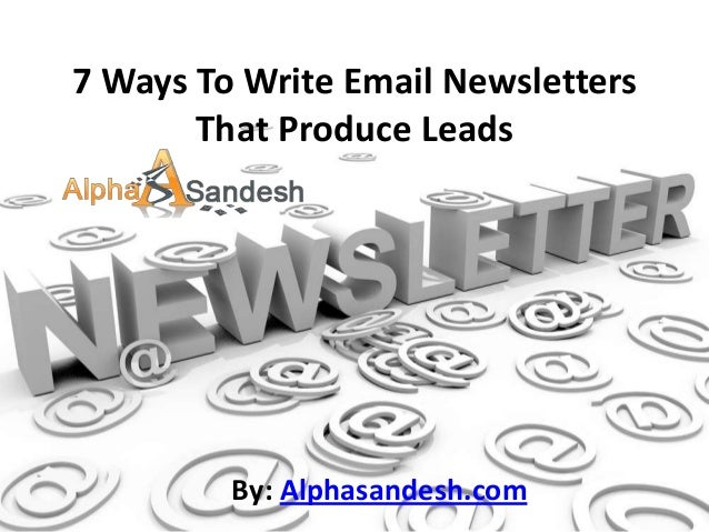 7 Ways To Write Email NewslettersThat Produce LeadsBy: Alphasandesh.com