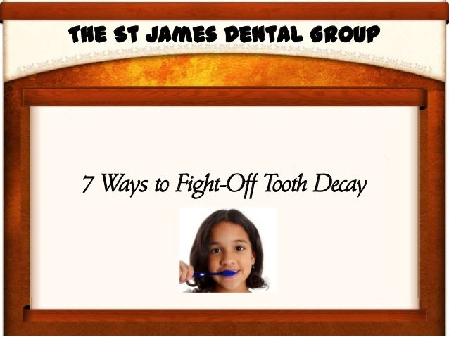 The St James Dental Group 7 Ways to Fight-Off Tooth Decay