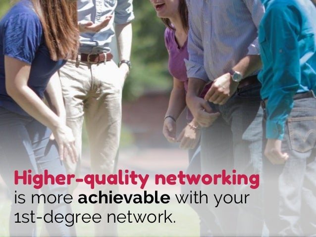 Higher-quality networking is more achievable with your 1st-degree network.