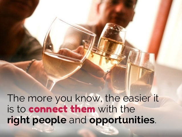The more you know, the easier it is to connect them with the right people and opportunities.