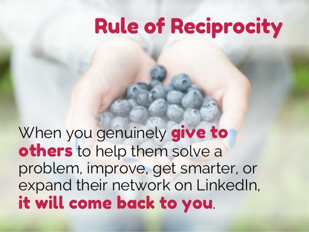 Rule of Reciprocity When you genuinely give to others to help them solve a problem, improve, get smarter, or expand their ...