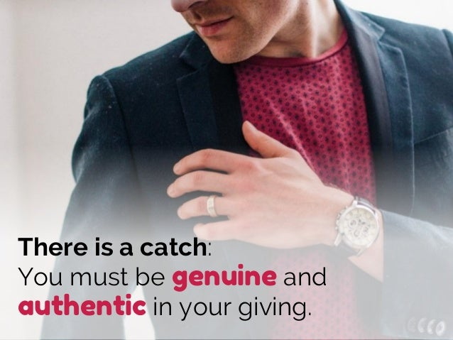 There is a catch: You must be genuine and authentic in your giving.
