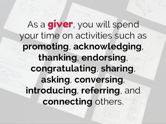 As a giver, you will spend your time on activities such as promoting, acknowledging, thanking, endorsing, congratulating, ...