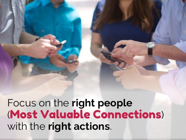 Focus on the right people (Most Valuable Connections) with the right actions.