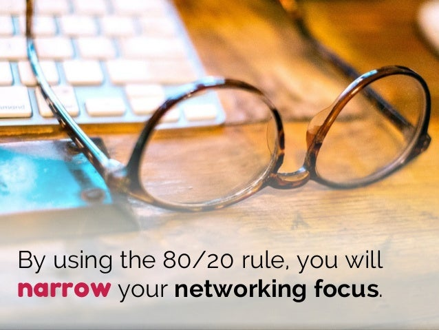 By using the 80/20 rule, you will narrow your networking focus.