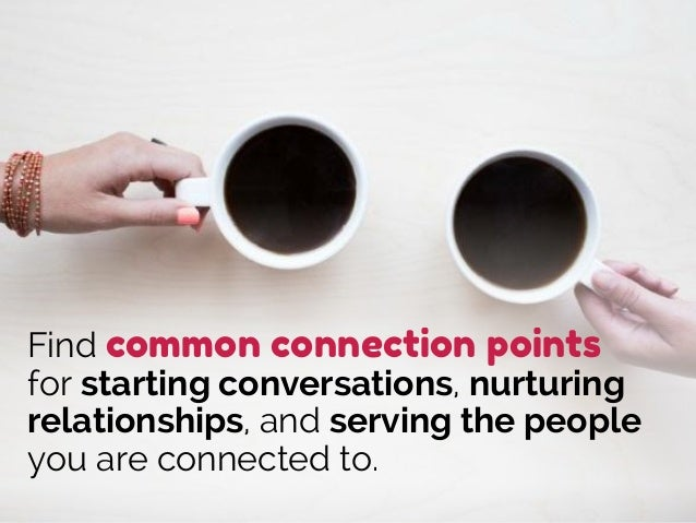 Find common connection points for starting conversations, nurturing relationships, and serving the people you are connecte...